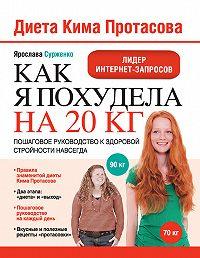 Ярослава Сурженко -Диета Кима Протасова. Как я похудела на 20 кг. Пошаговое руководство к здоровой стройности навсегда