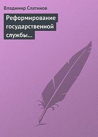 Владимир Слатинов - Реформирование государственной службы в России: Институциональные эффекты и ловушки