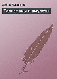 Аурика Луковкина - Талисманы и амулеты