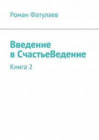 Роман Фатулаев - Введение вСчастьеВедение. Книга2
