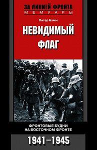 Питер Бамм - Невидимый флаг. Фронтовые будни на Восточном фронте. 1941-1945