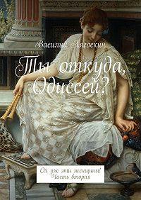 Василий Лягоскин -Ты откуда, Одиссей? Ох уж эти женщины! Часть вторая