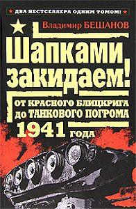 Владимир  Бешанов - Шапками закидаем! От Красного блицкрига до Танкового погрома 1941 года