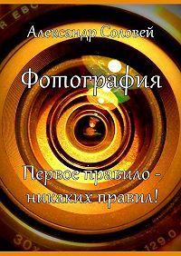 Александр Соловей - Фотография. Первое правило – никаких правил!