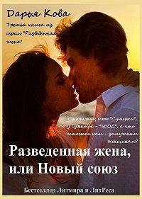 Дарья Кова -Разведенная жена, или Новый союз