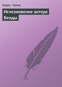 Карел  Чапек - Исчезновение актера Бенды