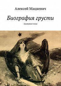 Алексей Мацкевич -Биография грусти. Анатомия тоски