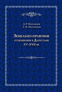 Зураб Магомедов -Земельно-правовые отношения в Дагестане XV–XVII вв.