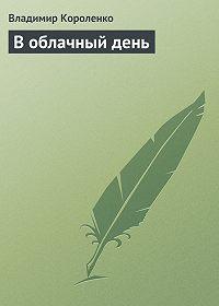 Владимир Короленко - В облачный день