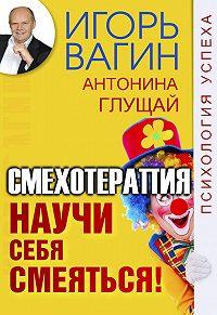 Игорь  Вагин -Научи себя смеяться! Смехотерапия