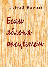 Андрей Бурцев -Если яблоня расцветет