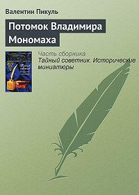 Валентин Пикуль -Потомок Владимира Мономаха