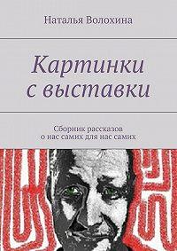 Наталья Волохина - Картинки с выставки