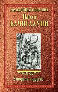 Паоло Бачигалупи -Заводная и другие (сборник)
