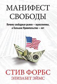 Элизабет Эймс, Стив Форбс - Манифест свободы. Почему свободные рынки – нравственны, а Большое Правительство – нет