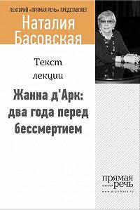 Наталия Басовская -Жанна д'Арк: два года перед бессмертием