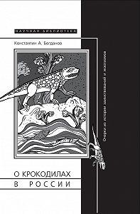 Константин Богданов -О крокодилах в России. Очерки из истории заимствований и экзотизмов