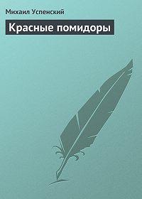 Михаил Успенский - Красные помидоры