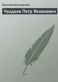 Василий Богучарский -Чаадаев Петр Яковлевич