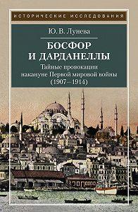Юлия Лунева -Босфор и Дарданеллы. Тайные провокации накануне Первой мировой войны (1908–1914)