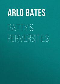 Arlo Bates -Patty's Perversities