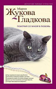 Мария Жукова-Гладкова -Поиграй со мной в любовь
