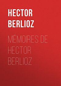 Hector Berlioz -Mémoires de Hector Berlioz