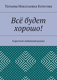 Татьяна Котегова -Всё будет хорошо! Короткий любовный роман