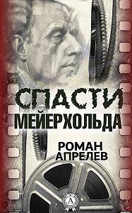 Роман Апрелев -Спасти Мейерхольда