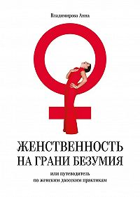 Анна Владимирова -Женственность на грани безумия. или путеводитель по женским даосским практикам