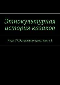 А. Дзиковицкий -Этнокультурная история казаков. Часть IV. Разрушение дома. Книга5