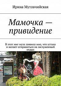 Ирина Мутовчийская -Мамочка– привидение