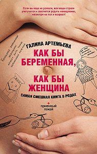 Галина Артемьева -Как бы беременная, как бы женщина! Самая смешная книга о родах