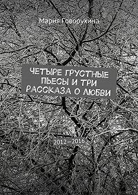Мария Говорухина -Четыре грустные пьесы и три рассказа о любви. 2012—2016