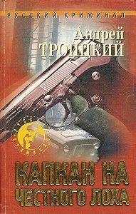 Андрей Троицкий - Капкан на честного лоха