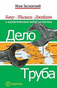Илья Заславский - Дело труба. Баку-Тбилиси-Джейхан и казахстанский выбор на Каспии