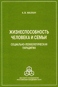 Александр Махнач -Жизнеспособность человека и семьи. Социально-психологическая парадигма