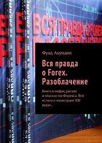 Фуад Ахундов -Вся правда оForex. Разоблачение. Книга омифах, рисках иопасностях Форекса. Вся истинао «лохотроне XXI века»…