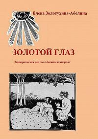 Елена Золотухина-Аболина - Золотой глаз. Эзотерическая сказка в девяти историях