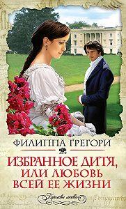 Филиппа Грегори - Избранное дитя, или Любовь всей ее жизни