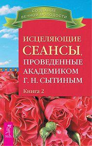 Георгий Николаевич Сытин -Исцеляющие сеансы, проведенные академиком Г. Н. Сытиным. Книга 2