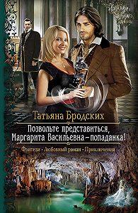Татьяна Бродских -Позвольте представиться, Маргарита Васильевна – попаданка!