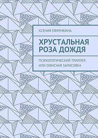 Ксения Ефремкина -Хрустальная роза дождя. Психологический триллер, или Офисная зарисовка
