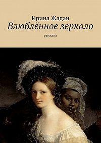 Ирина Жадан -Влюблённое зеркало. рассказы