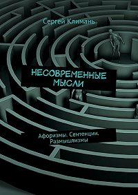 Сергей Климань -Несовременные мысли. Афоризмы. Сентенции. Размышлизмы