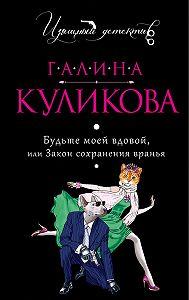 Галина Куликова -Будьте моей вдовой или Закон сохранения вранья