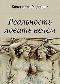 Константин Каронцев -Реальность ловить нечем