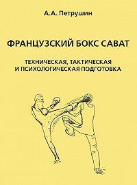 Анатолий Петрушин -Французский бокс сават. Техническая, тактическая и психологическая подготовка