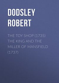 Robert Dodsley -The Toy Shop (1735) The King and the Miller of Mansfield (1737)