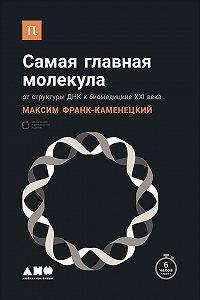 Максим Франк-Каменецкий -Самая главная молекула. От структуры ДНК к биомедицине XXI века